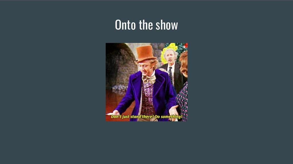Onto the show