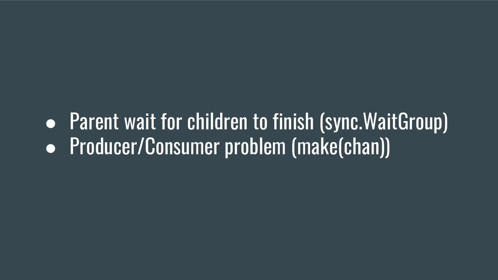 ● Parent wait for children to finish (sync.Wait...