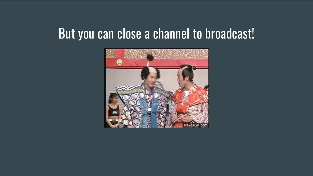 But you can close a channel to broadcast!