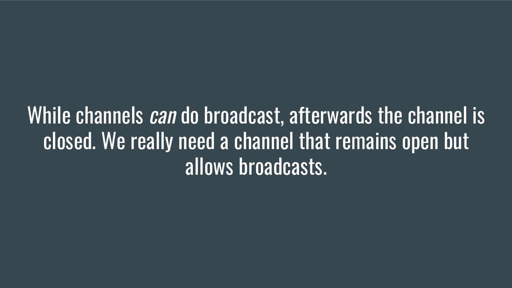 While channels can do broadcast, afterwards the...