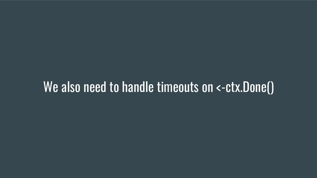 We also need to handle timeouts on <-ctx.Done()