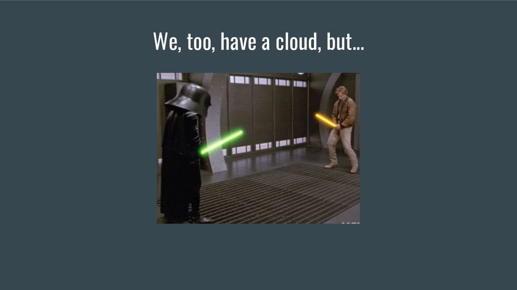 We, too, have a cloud, but...