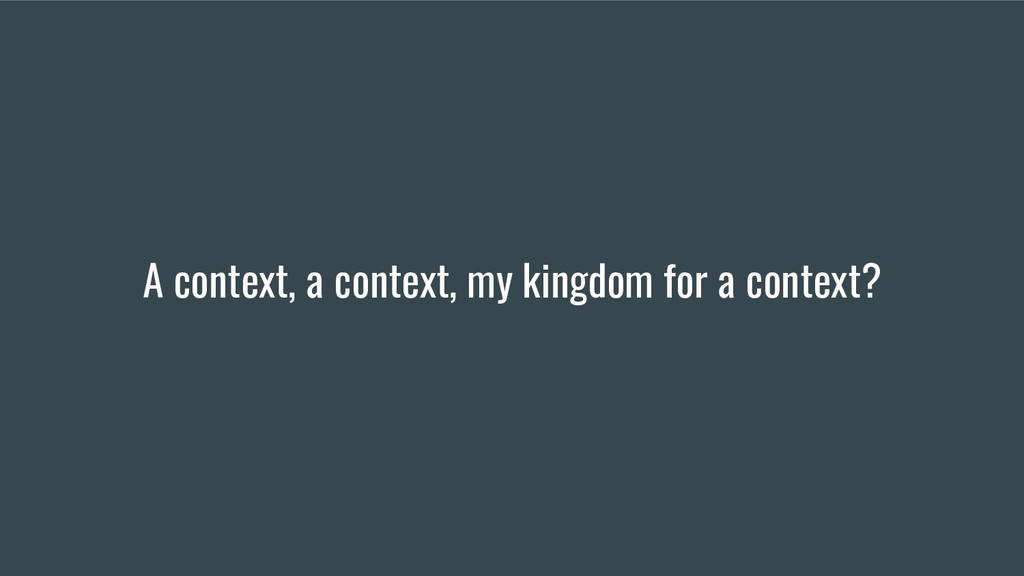 A context, a context, my kingdom for a context?