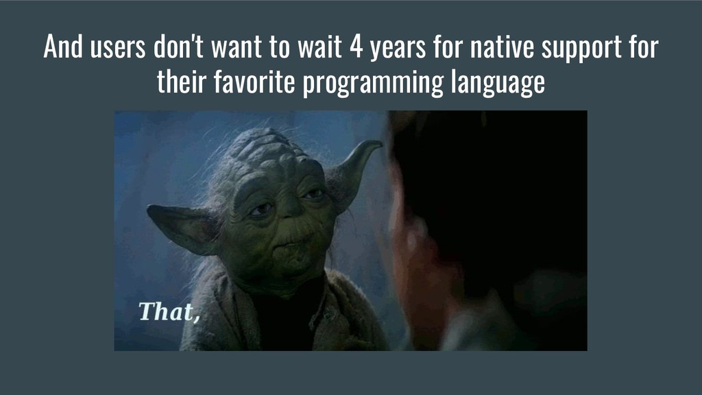 And users don't want to wait 4 years for native...