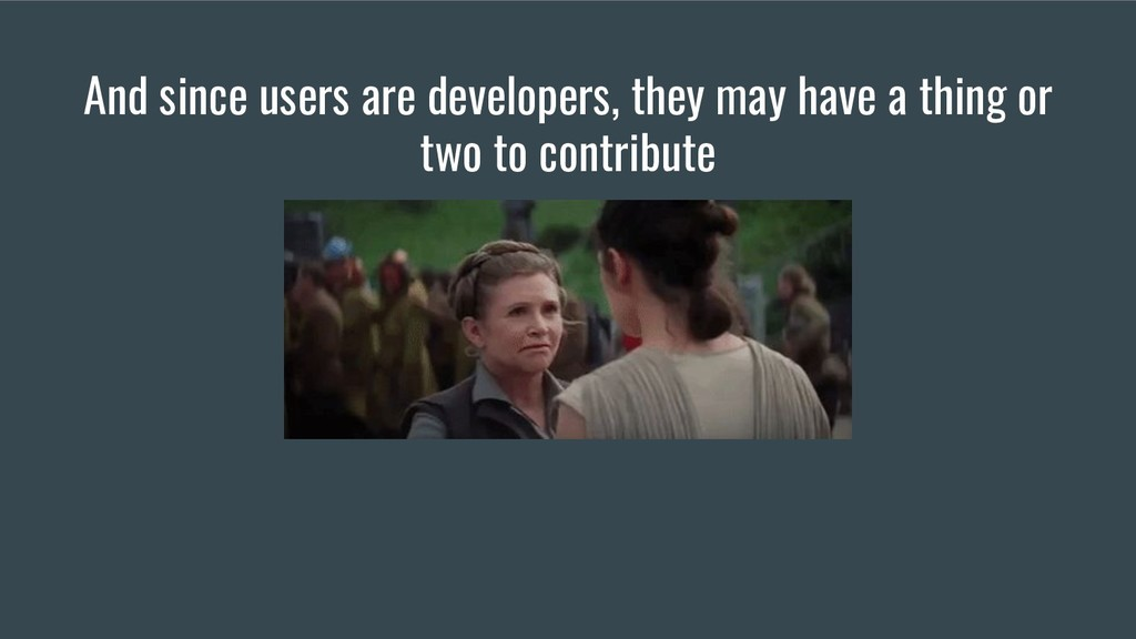 And since users are developers, they may have a...