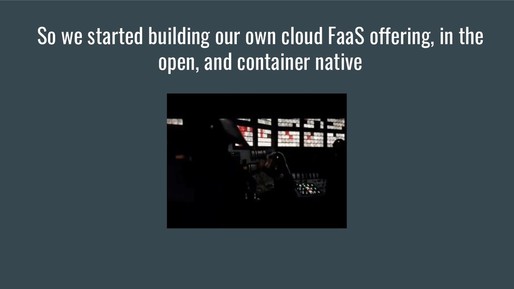 So we started building our own cloud FaaS offer...