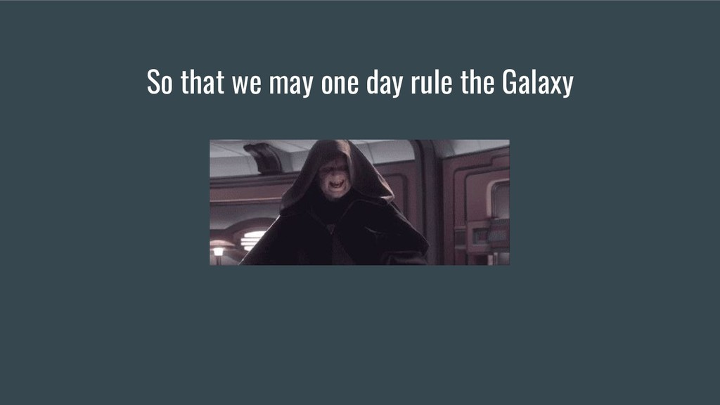 So that we may one day rule the Galaxy