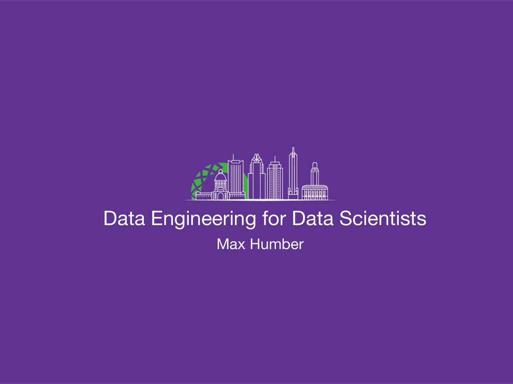 Data Engineering for Data Scientists Max Humber