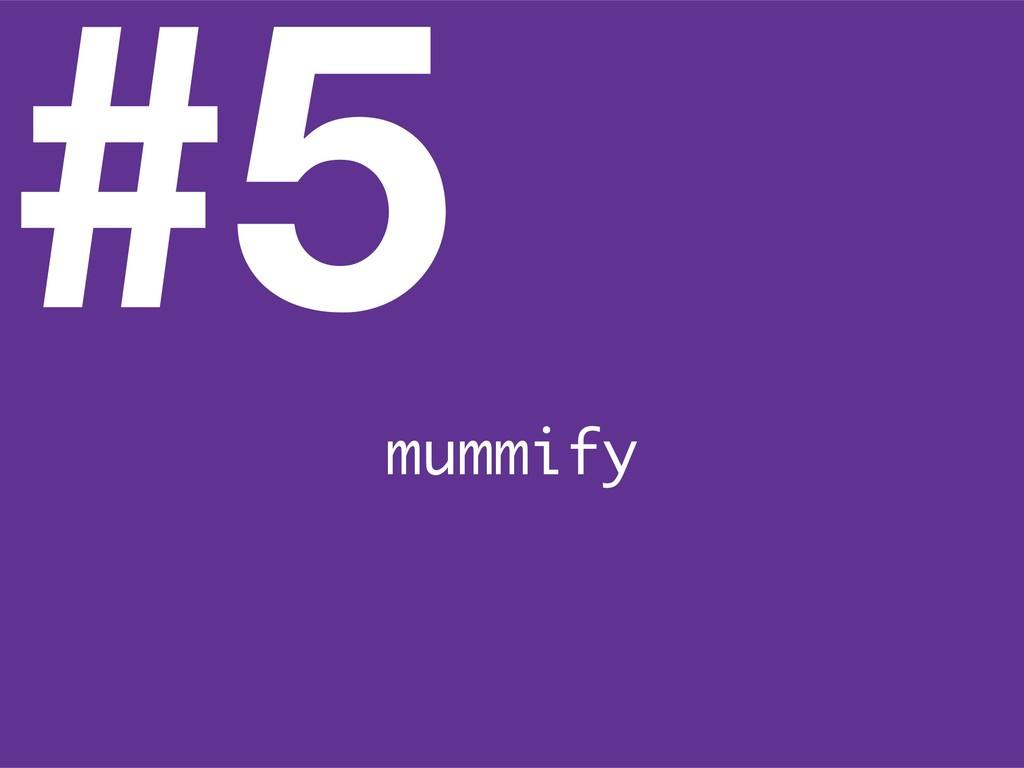 #5 mummify