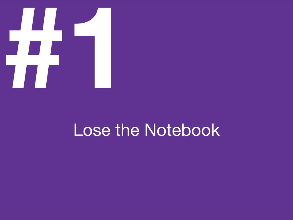 #1 Lose the Notebook