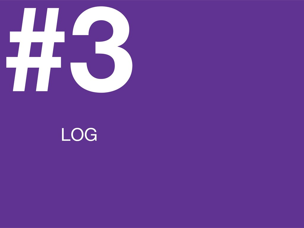 #3 LOG ALL THE THINGS