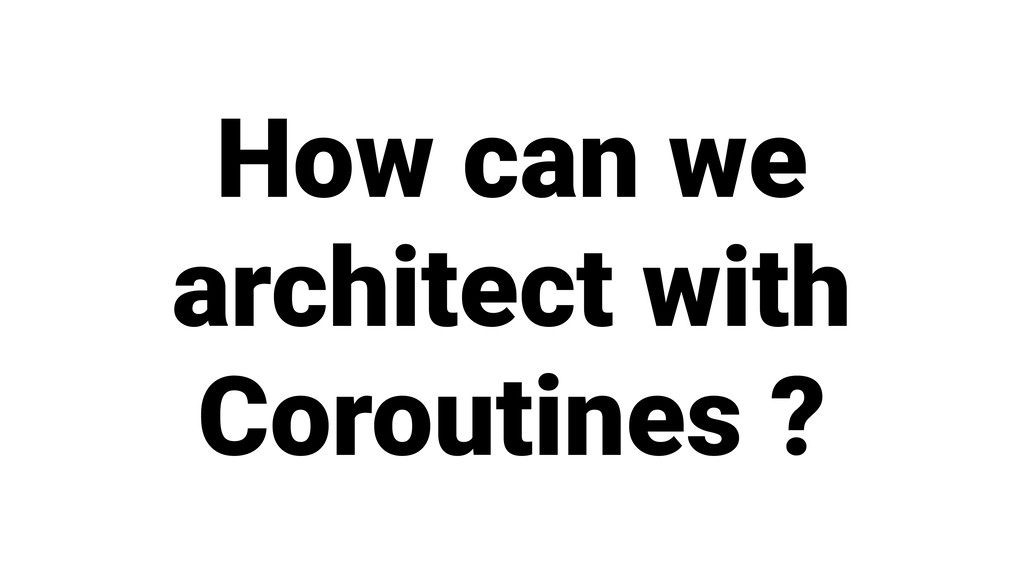 How can we architect with Coroutines ?