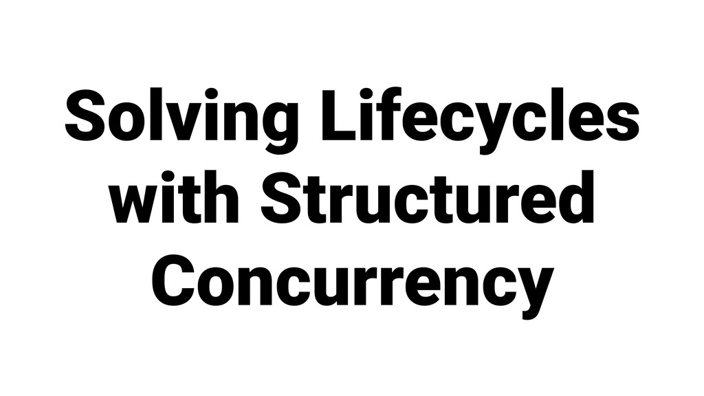 Solving Lifecycles with Structured Concurrency