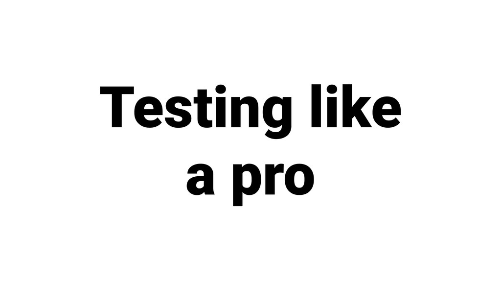 Testing like a pro