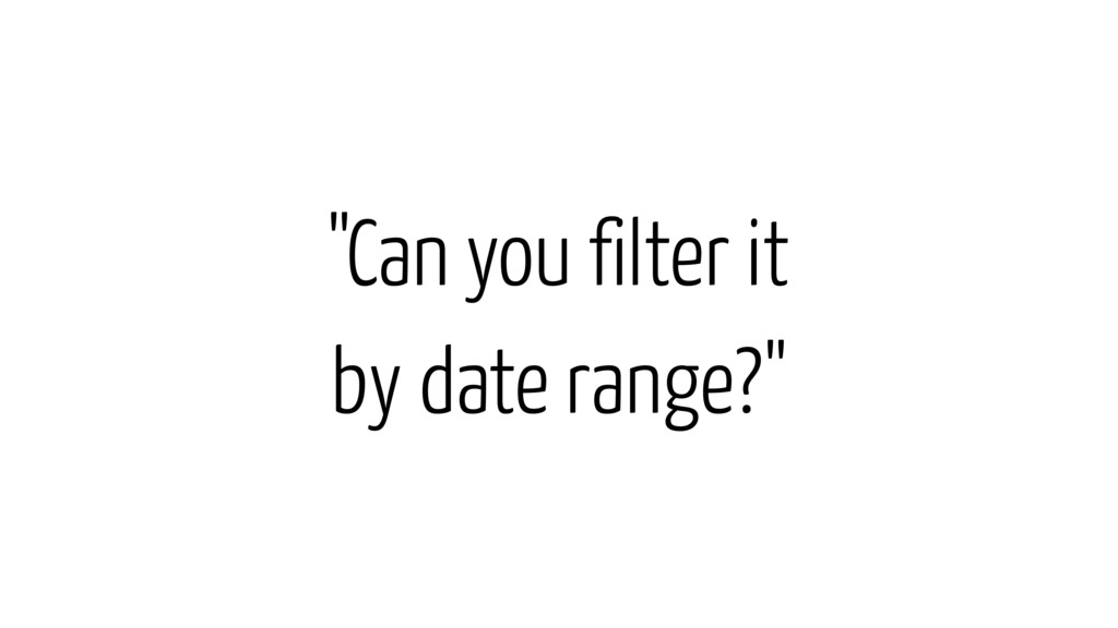 """Can you filter it by date range?"""
