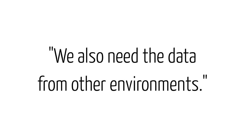 """We also need the data from other environments."""
