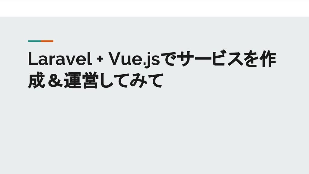 Laravel + Vue.jsでサービスを作 成&運営してみて