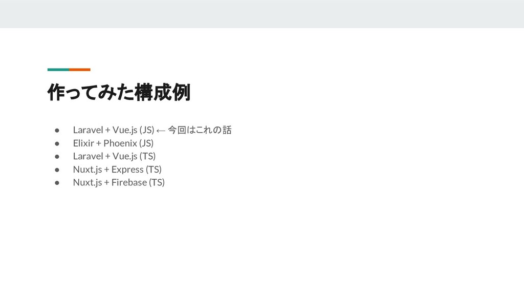 作ってみた構成例 ● Laravel + Vue.js (JS) ← 今回はこれの話 ● El...