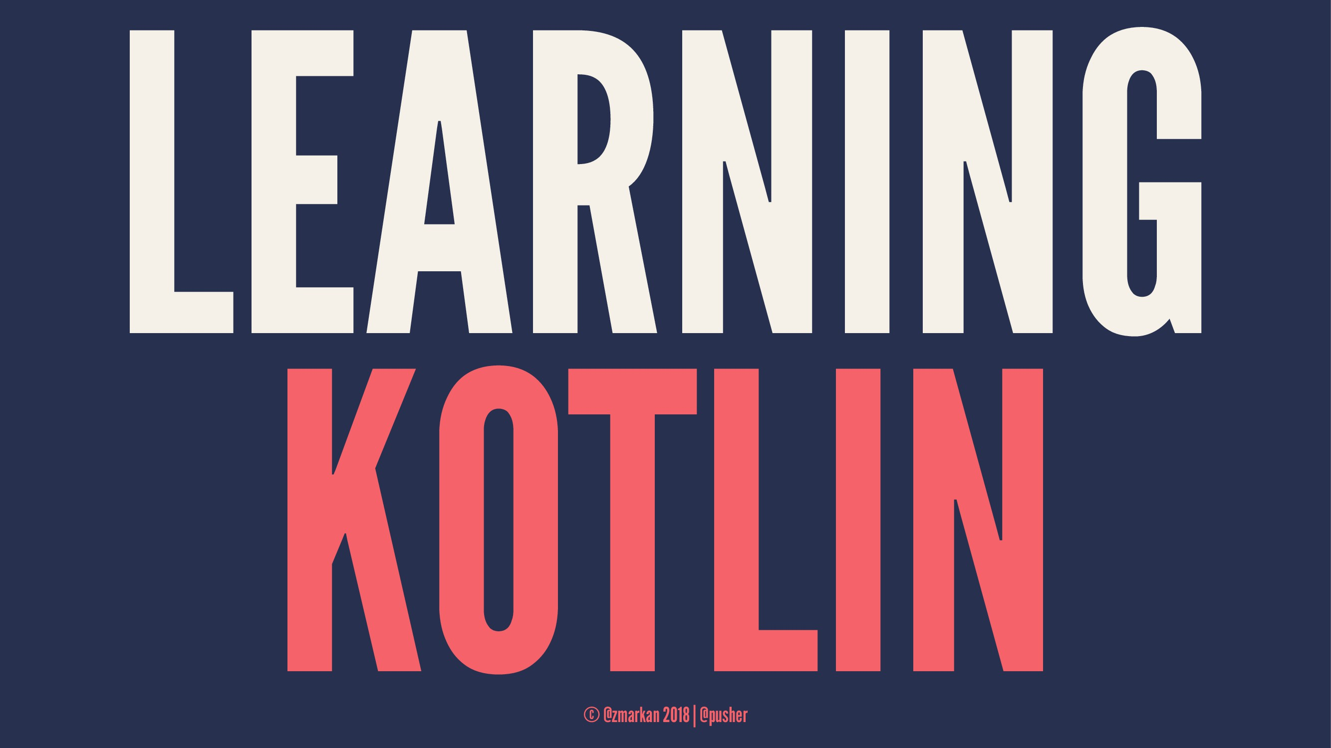 LEARNING KOTLIN © @zmarkan 2018 | @pusher
