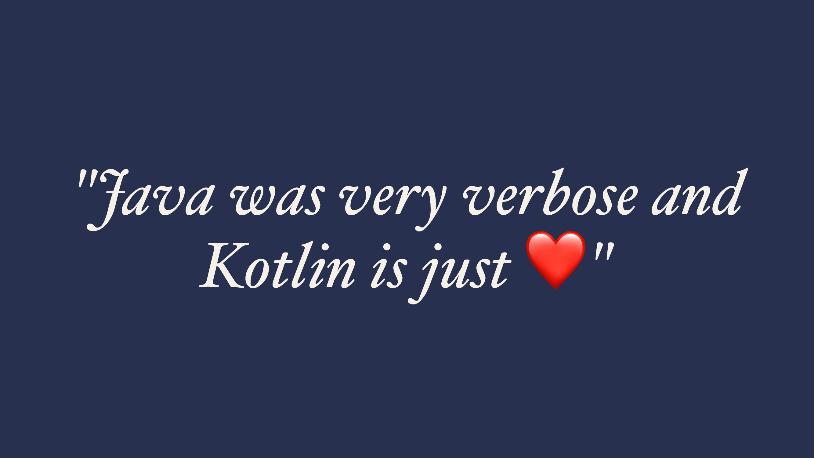 """Java was very verbose and Kotlin is just """