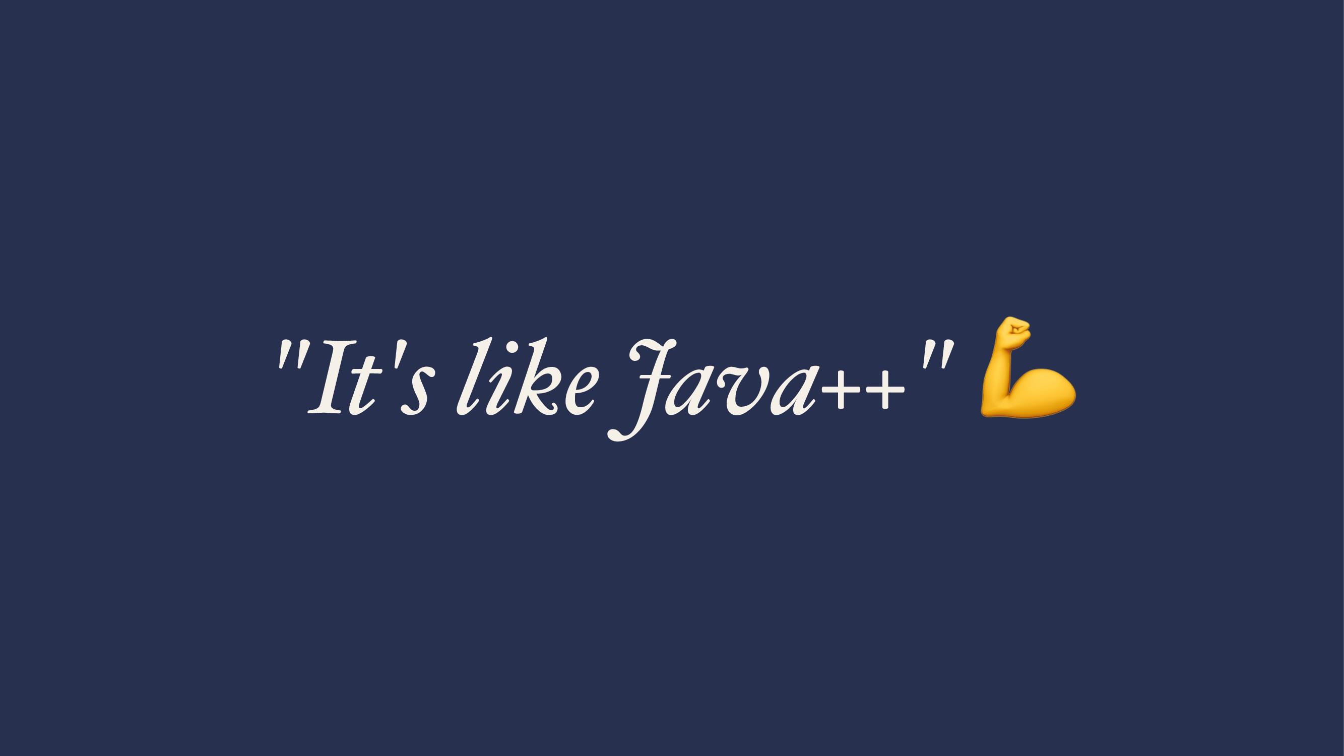 """""""It's like Java++"""""""