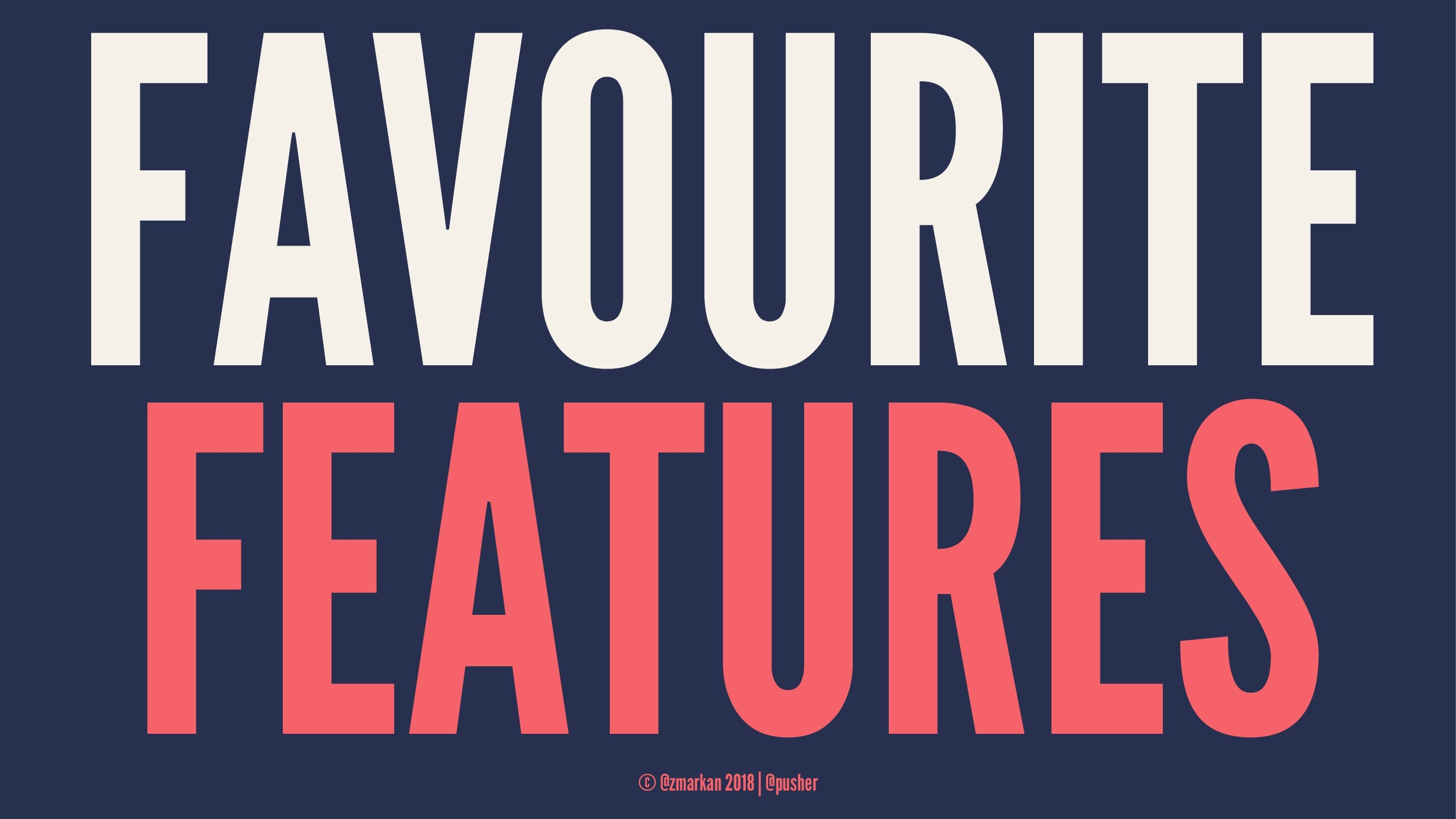 FAVOURITE FEATURES © @zmarkan 2018 | @pusher
