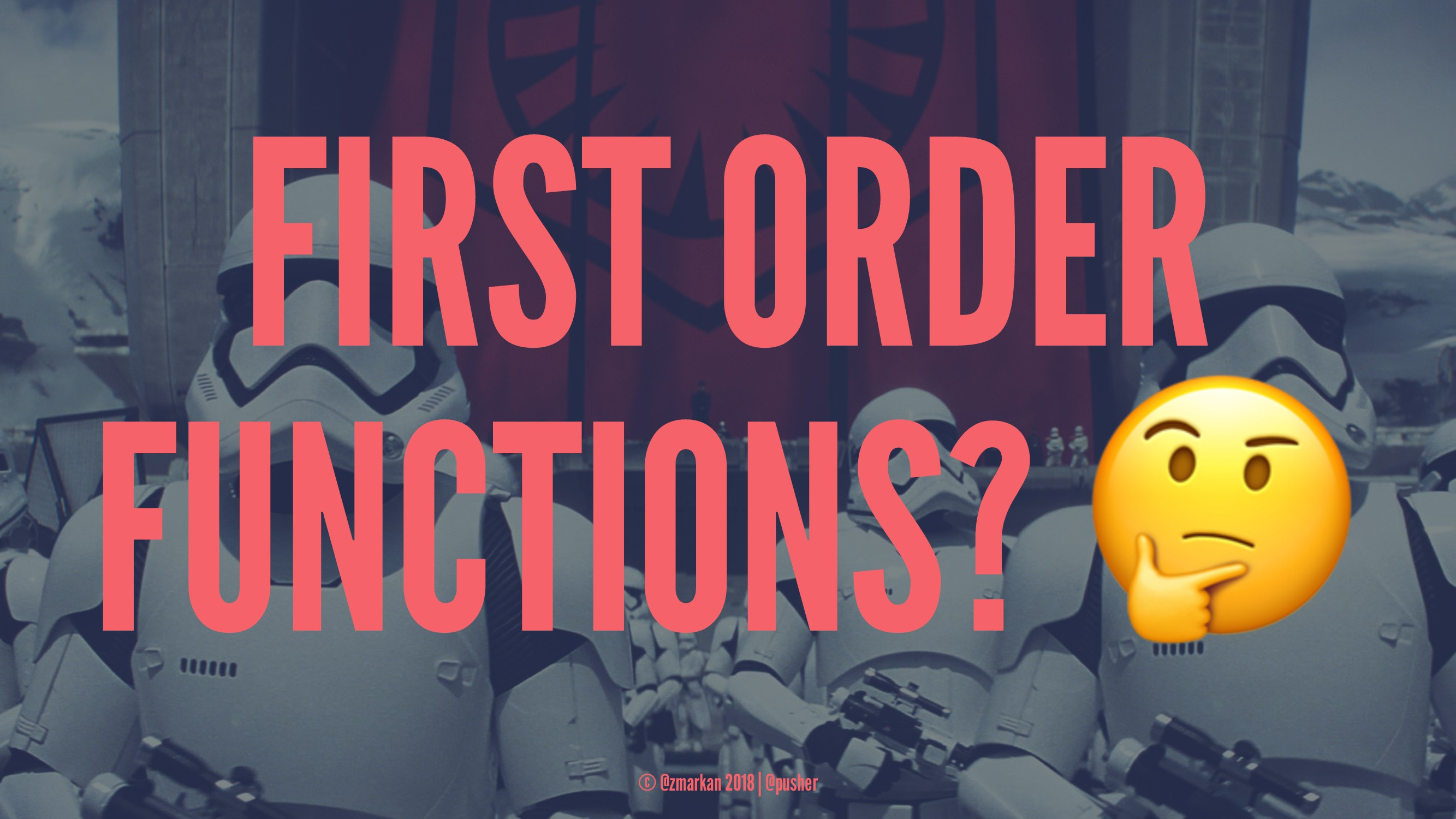 FIRST ORDER FUNCTIONS? © @zmarkan 2018 | @pusher