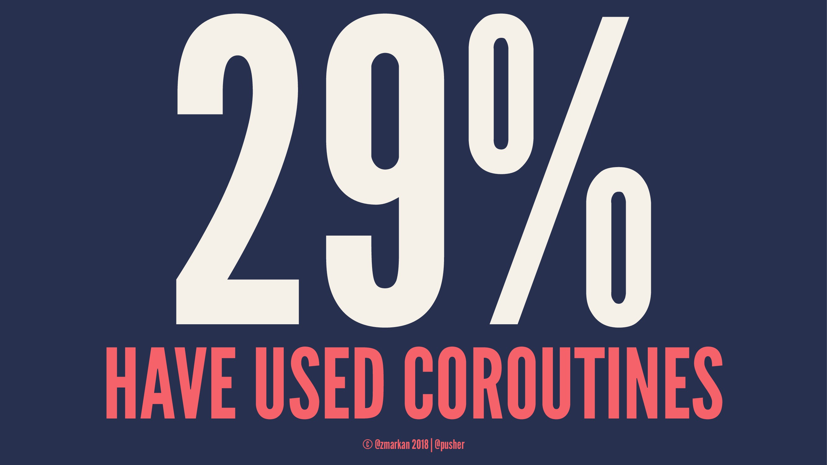 29% HAVE USED COROUTINES © @zmarkan 2018 | @pus...