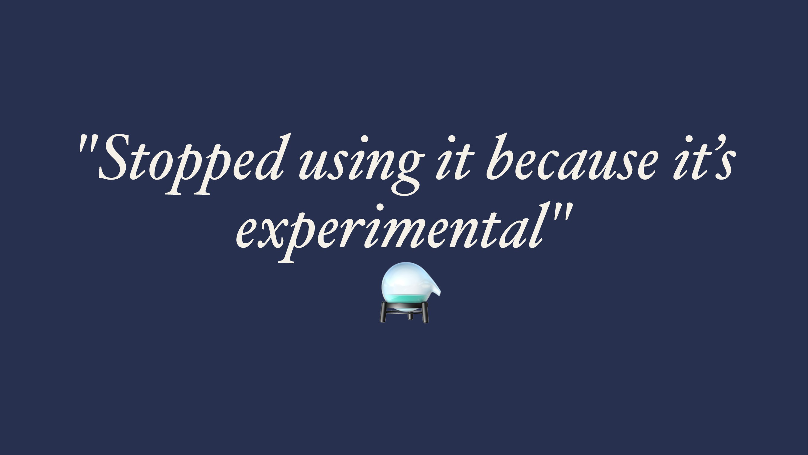 """""""Stopped using it because it's experimental"""" ⚗"""