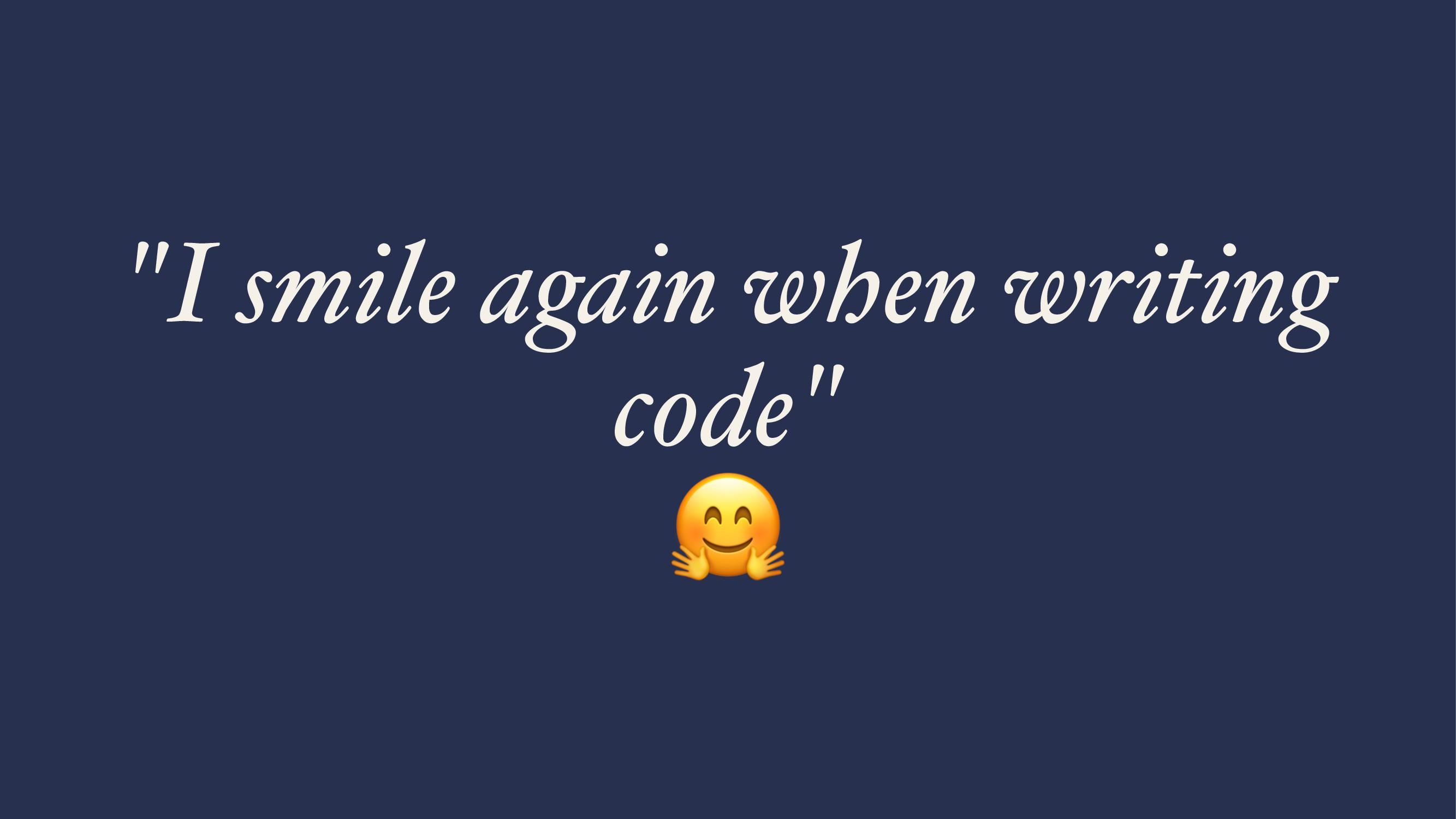 """""""I smile again when writing code"""" !"""