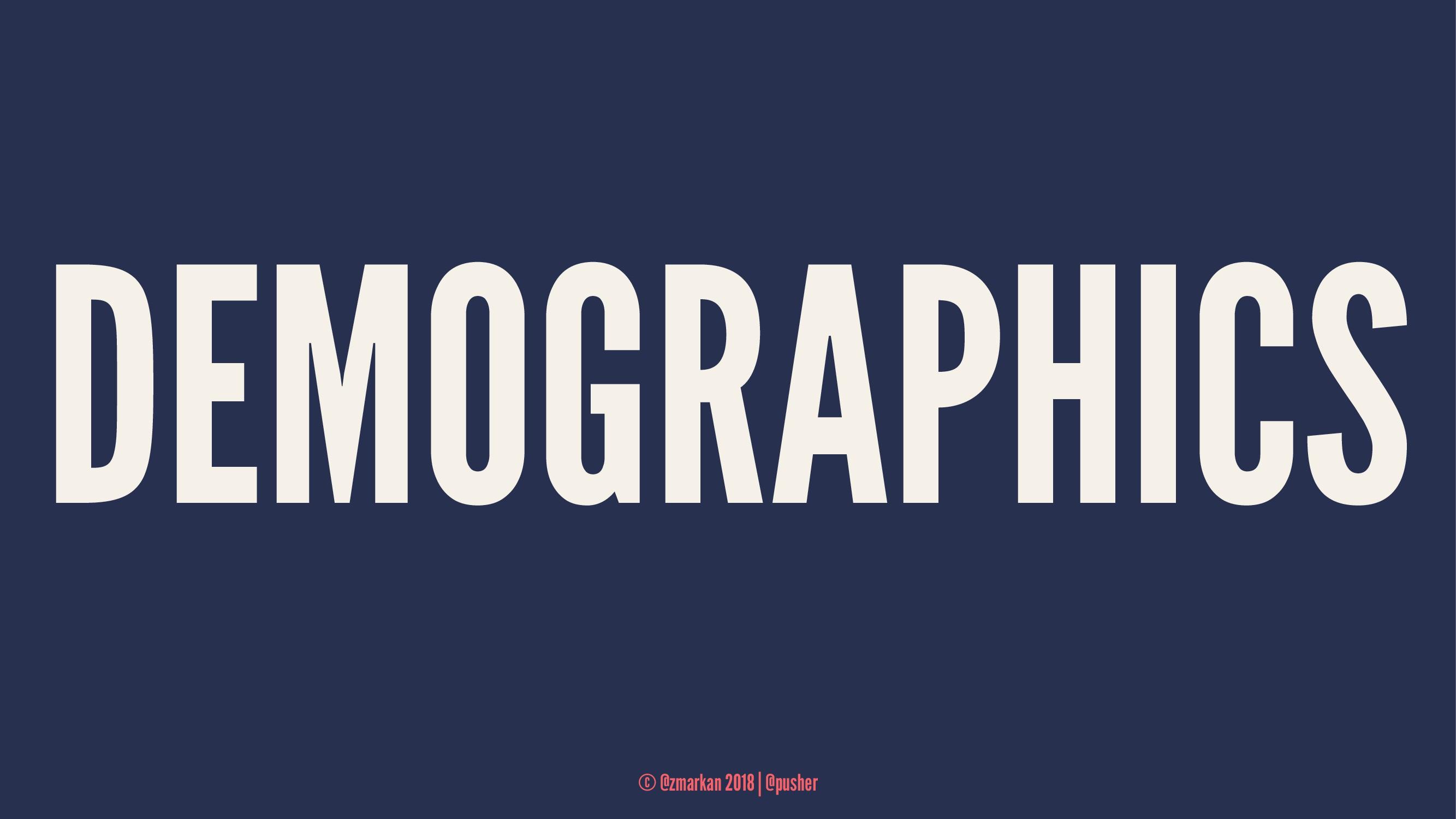 DEMOGRAPHICS © @zmarkan 2018 | @pusher