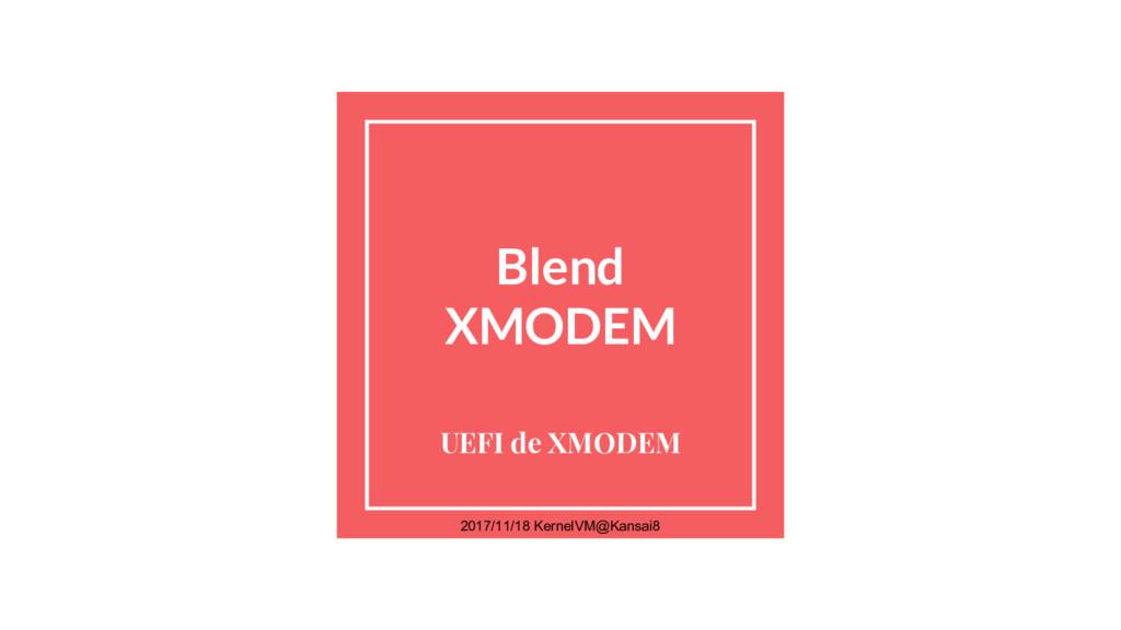 Blend XMODEM UEFI de XMODEM 2017/11/18 KernelVM...