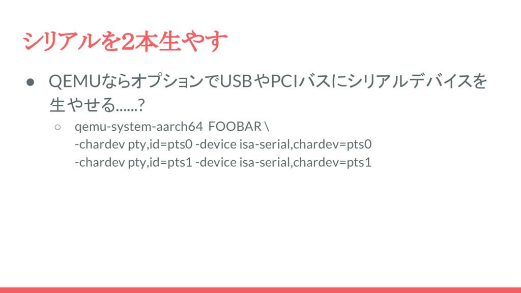 シリアルを2本生やす ● QEMUならオプションでUSBやPCIバスにシリアルデバイスを 生や...