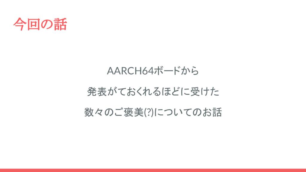 今回の話 AARCH64ボードから 発表がておくれるほどに受けた 数々のご褒美(?)についての...