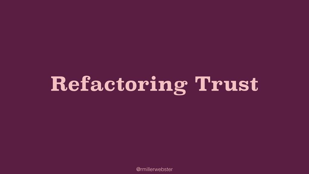 @rmillerwebster Refactoring Trust