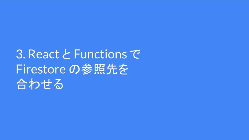 3. React と Functions で Firestore の参照先を 合わせる