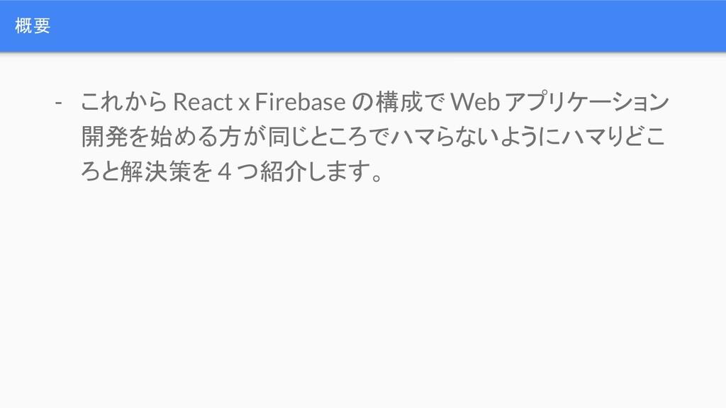 概要 - これから React x Firebase の構成で Web アプリケーション 開発...