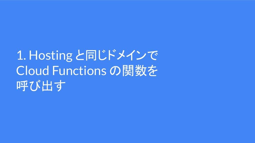 1. Hosting と同じドメインで Cloud Functions の関数を 呼び出す