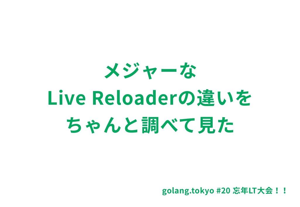 メジャーな Live Reloaderの違いを ちゃんと調べて⾒た golang.tokyo ...