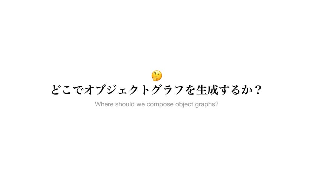 Ͳ͜ͰΦϒδΣΫτάϥϑΛੜ͢Δ͔ʁ Where should we compose o...