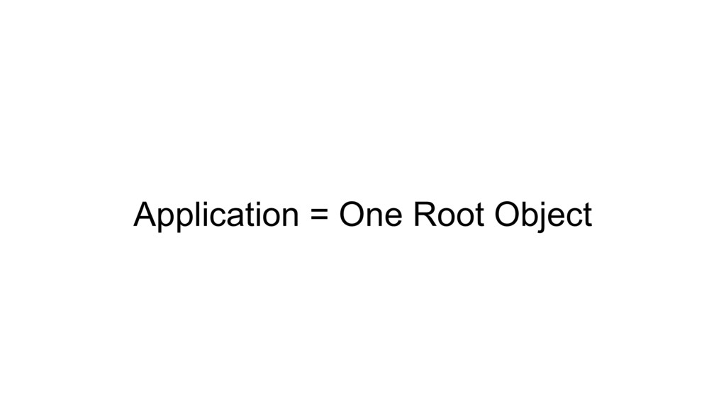 Application = One Root Object