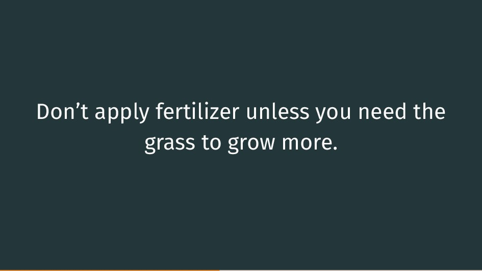 Don't apply fertilizer unless you need the gras...