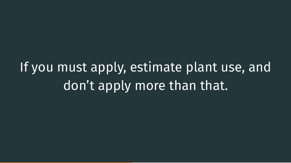 If you must apply, estimate plant use, and don'...