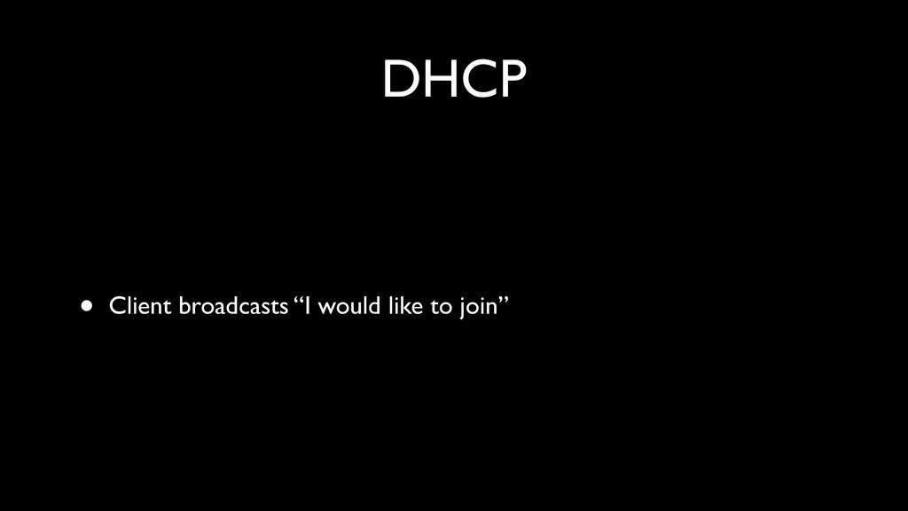 "DHCP • Client broadcasts ""I would like to join"""