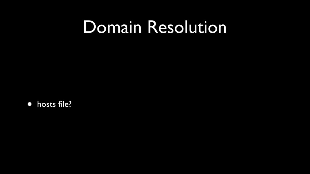 Domain Resolution • hosts file?