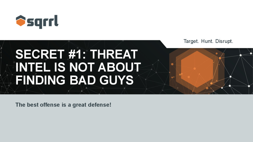 Target. Hunt. Disrupt. SECRET #1: THREAT INTEL ...