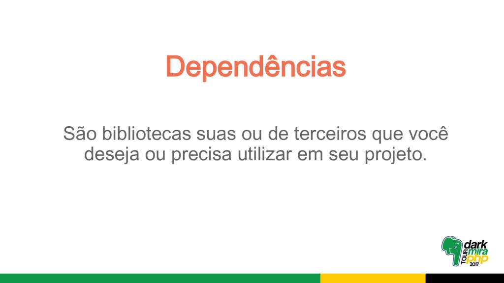 Dependências São bibliotecas suas ou de terceir...