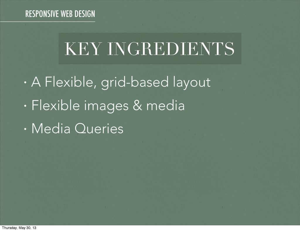 RESPONSIVE WEB DESIGN KEY INGREDIENTS • A Flexi...