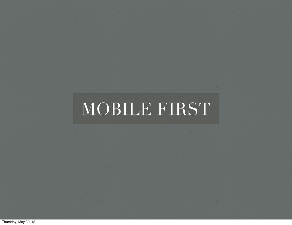 MOBILE FIRST Thursday, May 30, 13