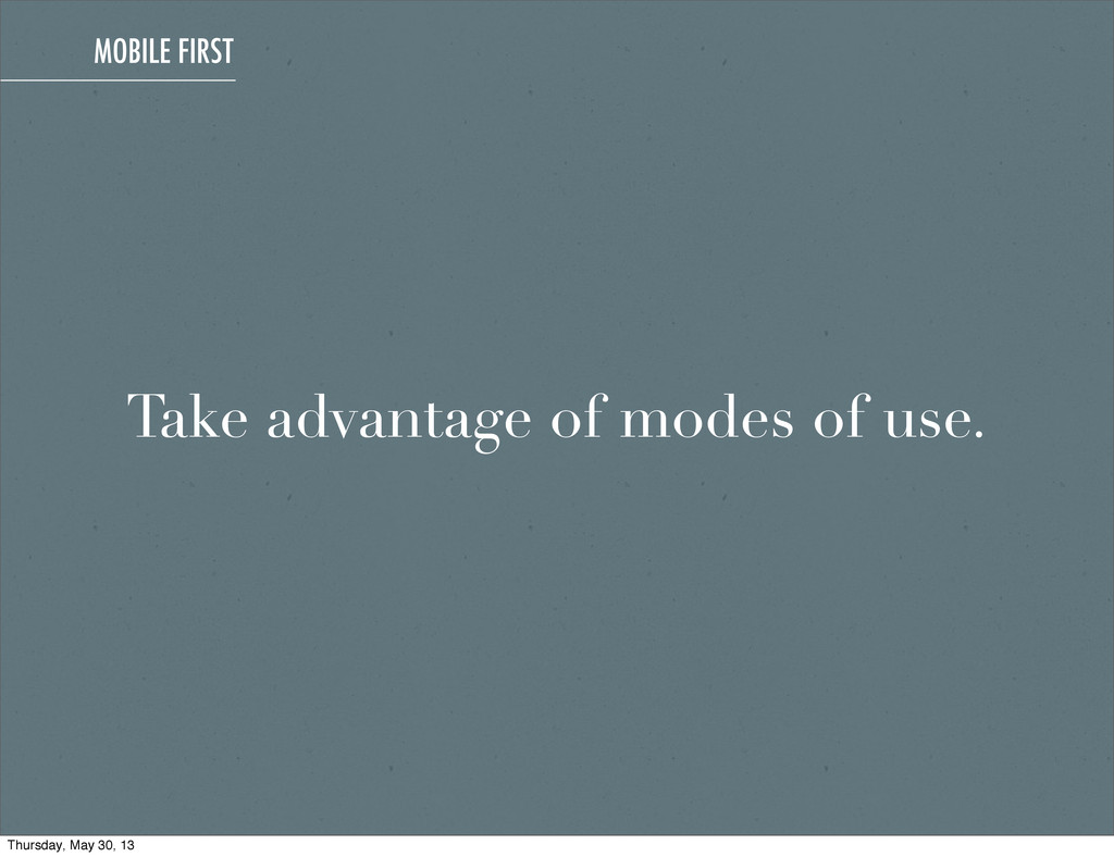 Take advantage of modes of use. MOBILE FIRST Th...